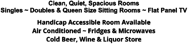 Clean, Quiet, Spacious Rooms Singles ~ Doubles & Queen Size Sitting Rooms ~ Flat Panel TV Handicap Accessible Room Available Air Conditioned ~ Fridges & Microwaves Cold Beer, Wine & Liquor Store